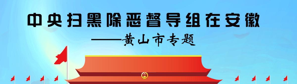 专题 | 中央扫黑除恶督导组在*上葡京娱乐|安徽——*澳门老葡京|黄山市专题